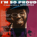 I m So Proud A Jamaican Tribute To Curtis Mayfield